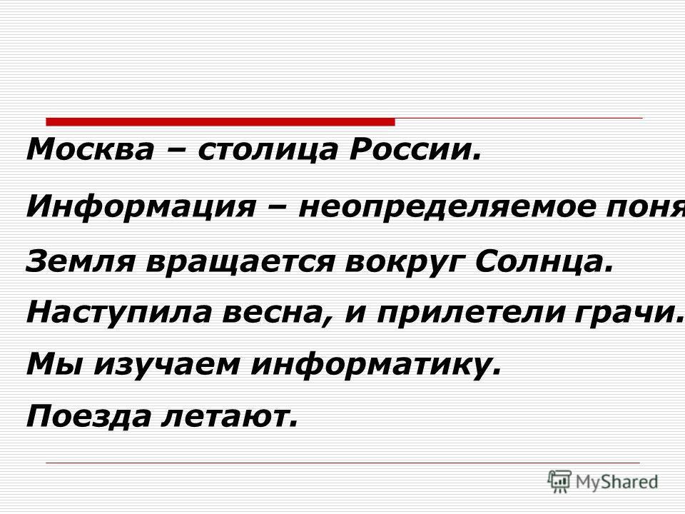 Москва – столица России. Информация – неопределяемое понятие. Земля вращается вокруг Солнца. Наступила весна, и прилетели грачи. Мы изучаем информатику. Поезда летают.