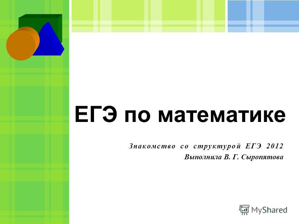 ЕГЭ по математике Знакомство со структурой ЕГЭ 2012 Выполнила В. Г. Сыропятова
