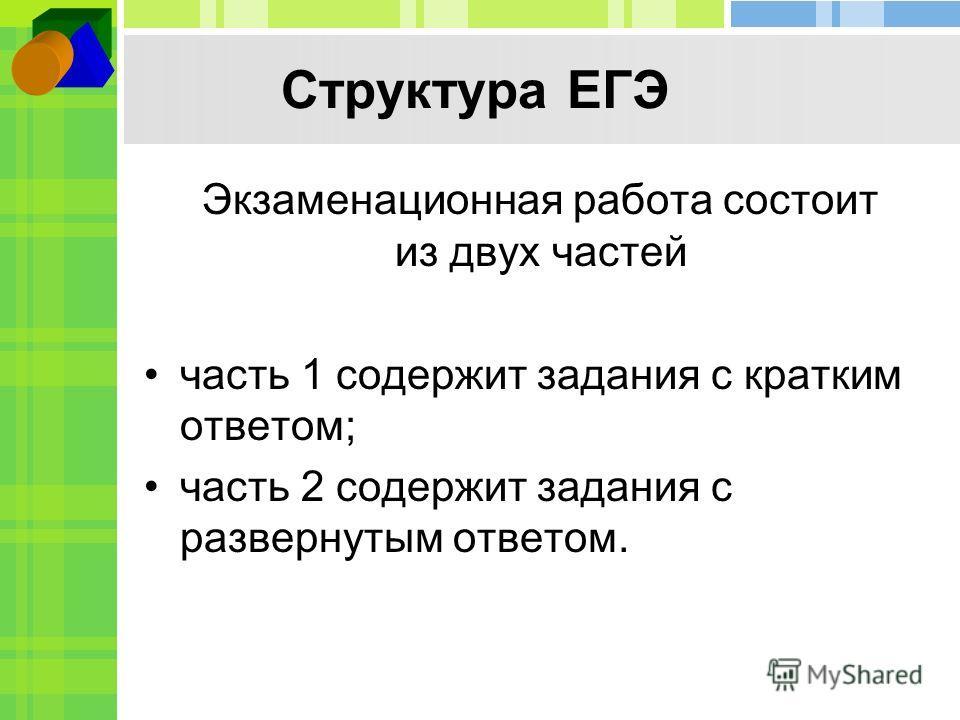Структура ЕГЭ Экзаменационная работа состоит из двух частей часть 1 содержит задания с кратким ответом; часть 2 содержит задания с развернутым ответом.