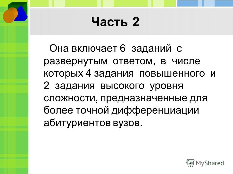 Часть 2 Она включает 6 заданий с развернутым ответом, в числе которых 4 задания повышенного и 2 задания высокого уровня сложности, предназначенные для более точной дифференциации абитуриентов вузов.