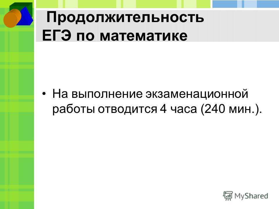 Продолжительность ЕГЭ по математике На выполнение экзаменационной работы отводится 4 часа (240 мин.).
