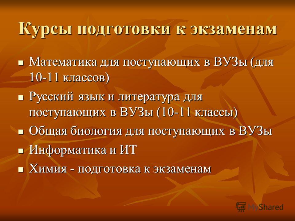 Курсы подготовки к экзаменам Математика для поступающих в ВУЗы (для 10-11 классов) Математика для поступающих в ВУЗы (для 10-11 классов) Русский язык и литература для поступающих в ВУЗы (10-11 классы) Русский язык и литература для поступающих в ВУЗы