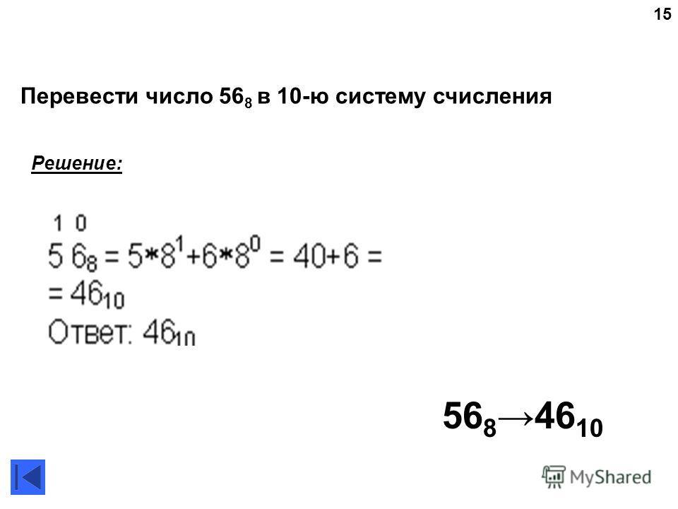 15 56 846 10 Решение: Перевести число 56 8 в 10-ю систему счисления