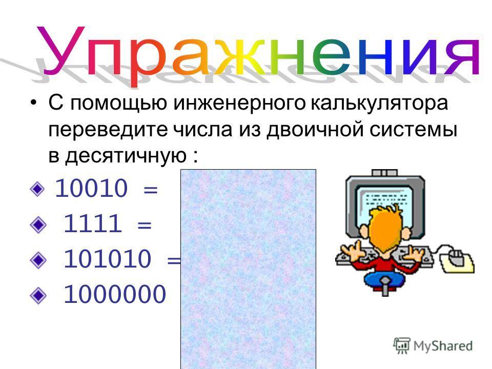 С помощью инженерного калькулятора переведите числа из двоичной системы в десятичную : 10010 = 18 1111 = 15 101010 = 42 1000000 = 64