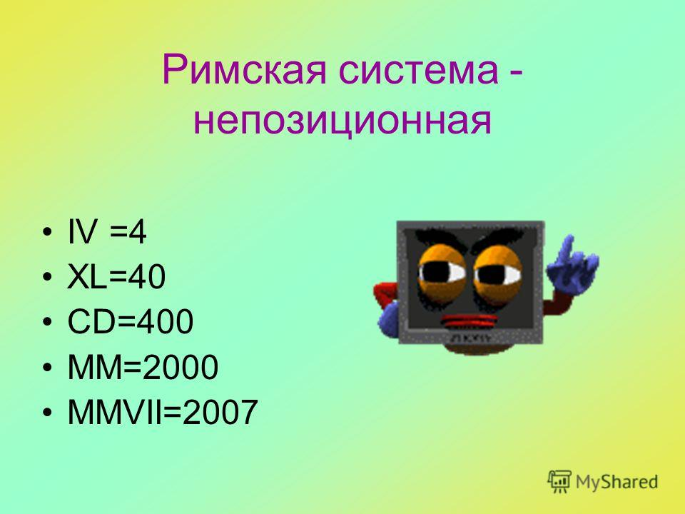 Римская система - непозиционная IV =4 XL=40 CD=400 MM=2000 MMVII=2007