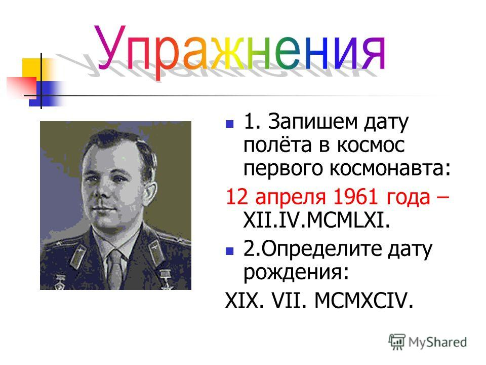 1. Запишем дату полёта в космос первого космонавта: 12 апреля 1961 года – XII.IV.MCMLXI. 2. Определите дату рождения: XIX. VII. MCMXCIV.