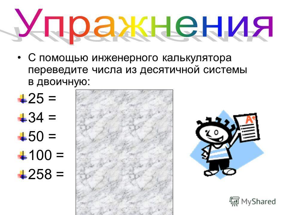 С помощью инженерного калькулятора переведите числа из десятичной системы в двоичную: 25 = 11001 34 = 100010 50 = 110010 100 = 1100100 258 = 100000010