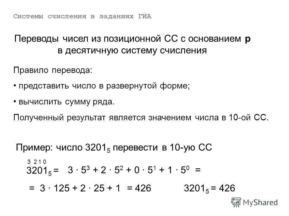 Переводы чисел из позиционной СС с основанием р в десятичную систему счисления Правило перевода: представить число в развернутой форме; вычислить сумму ряда. Полученный результат является значением числа в 10-ой СС. Пример: число 3201 5 перевести в 1