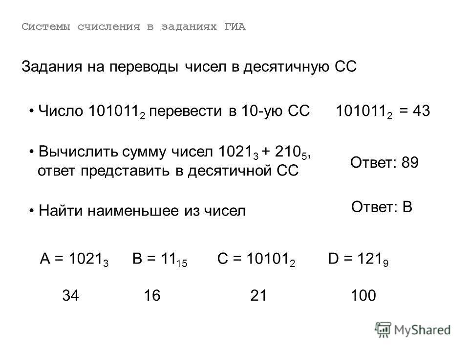 Число 101011 2 перевести в 10-ую СС101011 2 = 43 Системы счисления в заданиях ГИА Задания на переводы чисел в десятичную СС Вычислить сумму чисел 1021 3 + 210 5, ответ представить в десятичной СС Ответ: 89 Найти наименьшее из чисел А = 1021 3 В = 11