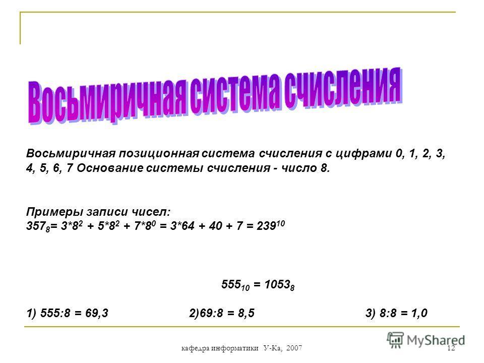 кафедра информатики У-Ка, 2007 11 Для позиционной системы счисления где x – основание системы счисления a i – цифры числа i – номер позиции (разряда), начиная с 0 справедливо следующее выражение: + a 0 *x 0 + a 1 *x 1 + a 3 *x 3 + a 2 *x 2 + a 4 *x 4