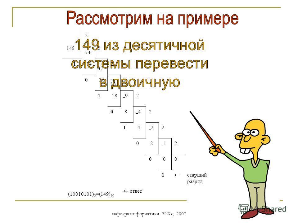 кафедра информатики У-Ка, 2007 26 Перевод из десятичной системы счисления Целые и дробные числа переводятся порознь! 1. Для перевода целого числа необходимо разделить его на основание системы счисления q и продолжать делить частное от деления до тех