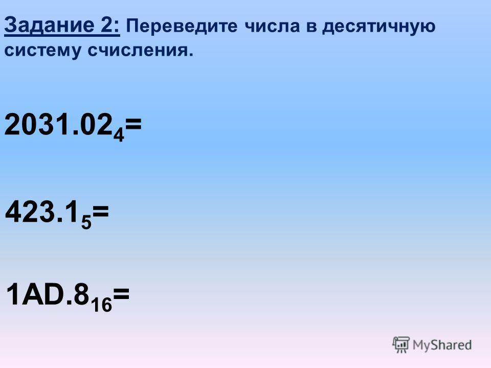 Задание 2: Переведите числа в десятичную систему счисления. 2031.02 4 = 423.1 5 = 1AD.8 16 =