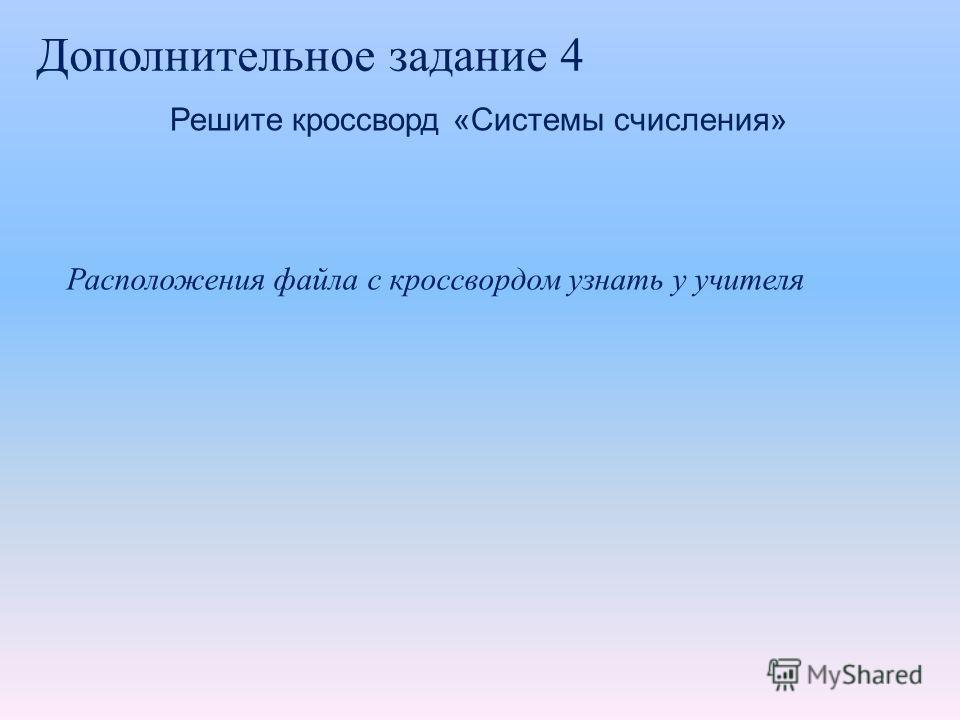Дополнительное задание 4 Решите кроссворд «Системы счисления» Расположения файла с кроссвордом узнать у учителя