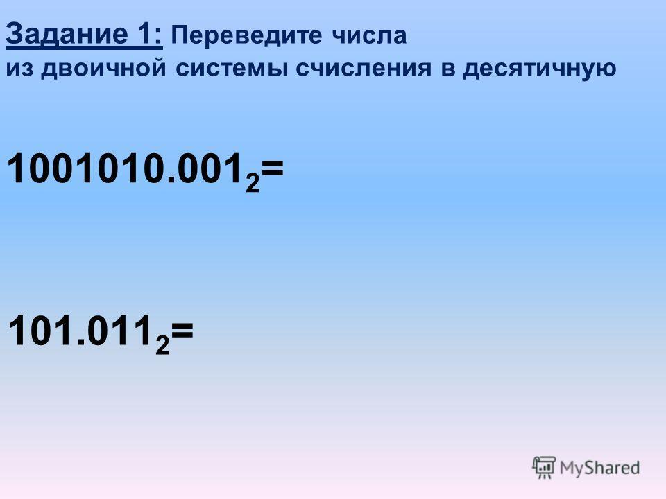 Задание 1: Переведите числа из двоичной системы счисления в десятичную 1001010.001 2 = 101.011 2 =
