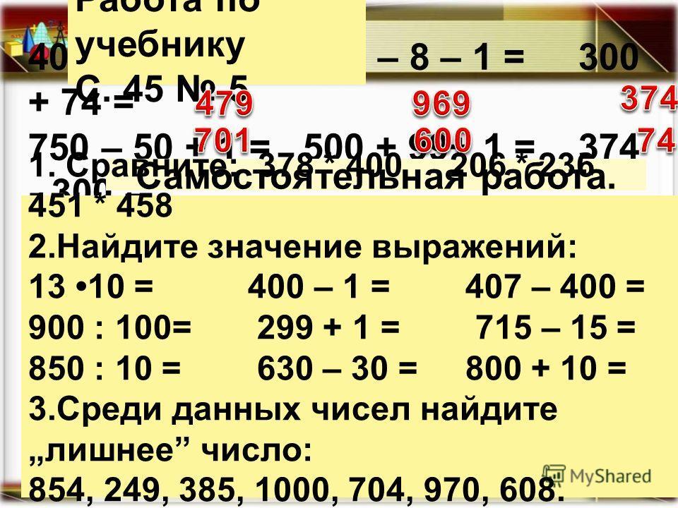 400 + 80 - 1 = 978 – 8 – 1 = 300 + 74 = 750 – 50 + 1 = 500 + 99+ 1 = 374 - 300 = Работа по учебнику С. 45 5 Самостоятельная работа. 1. Сравните: 378 * 400 206 * 236 451 * 458 2. Найдите значение выражений: 13 10 = 400 – 1 = 407 – 400 = 900 : 100= 299
