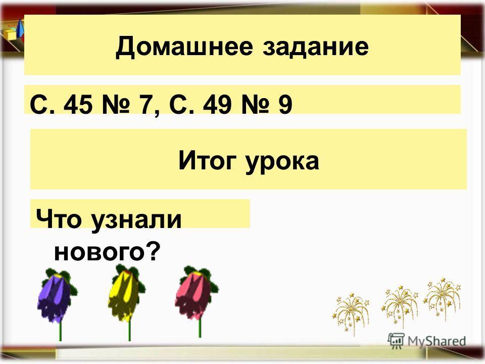 Домашнее задание С. 45 7, С. 49 9 Итог урока Что узнали нового?