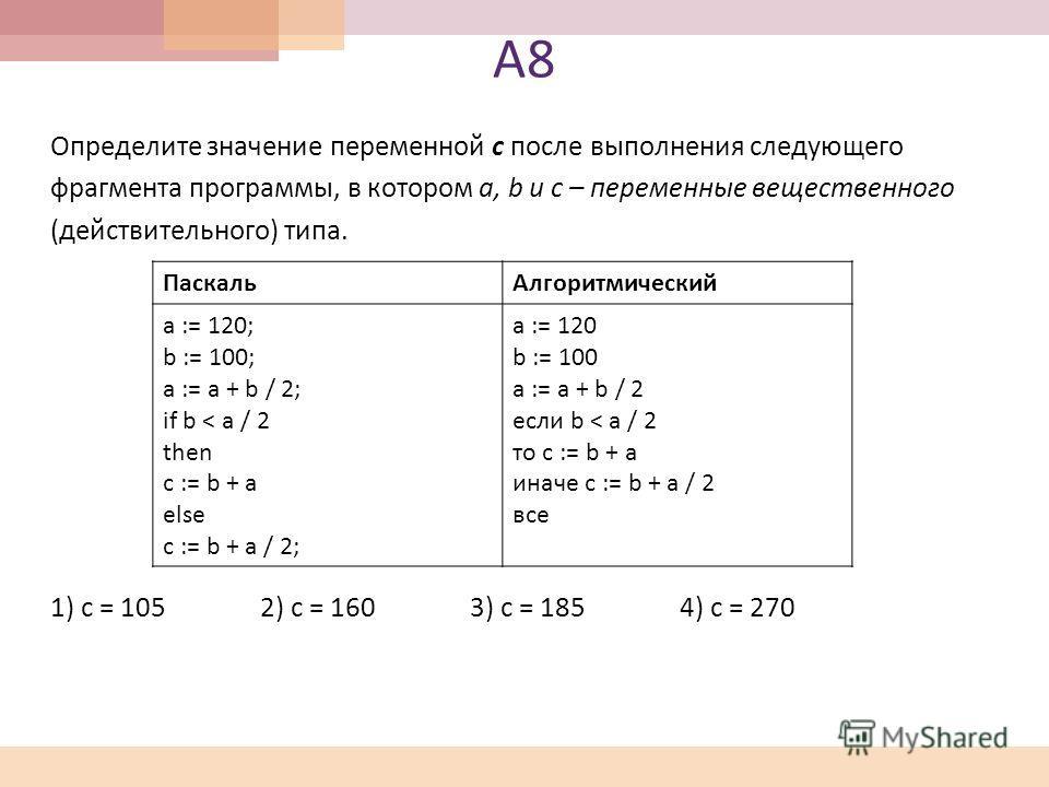 А8А8 Определите значение переменной c после выполнения следующего фрагмента программы, в котором a, b и с – переменные вещественного ( действительного ) типа. 1) c = 105 2) c = 160 3) c = 185 4) c = 270 Паскаль Алгоритмический a := 120; b := 100; a :