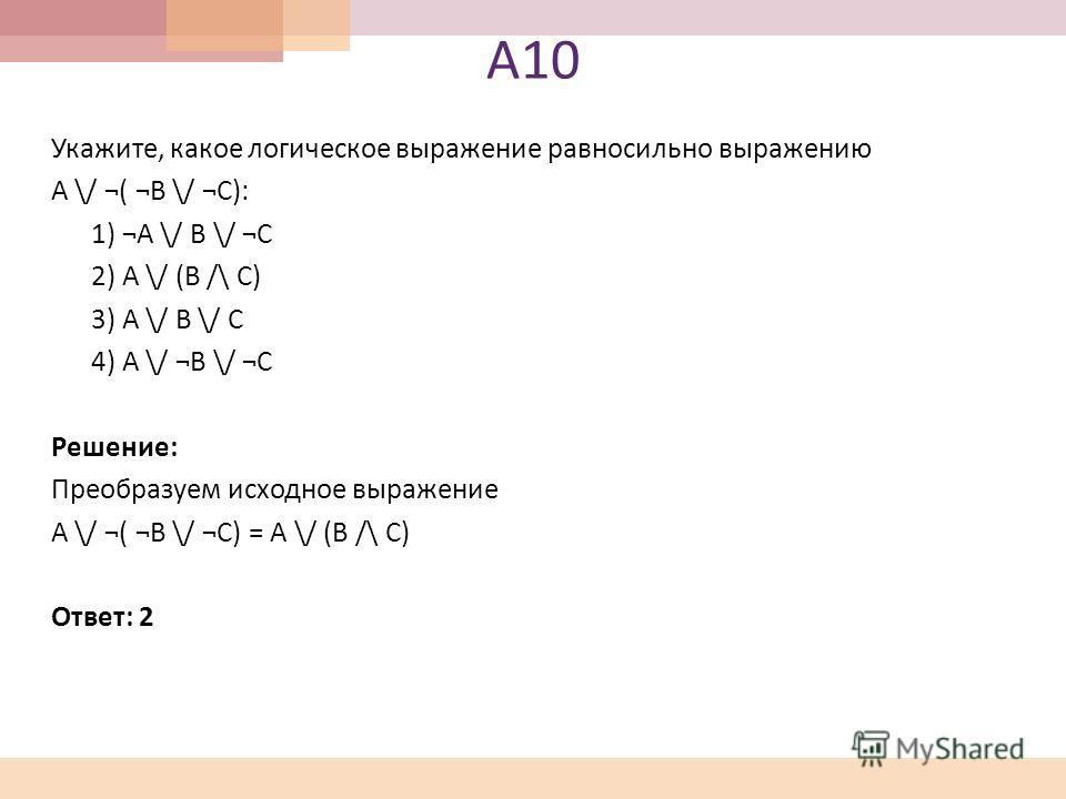 А 10 Укажите, какое логическое выражение равносильно выражению A \/ ¬( ¬B \/ ¬C): 1) ¬A \/ B \/ ¬C 2) A \/ (B /\ C) 3) A \/ B \/ C 4) A \/ ¬B \/ ¬C Решение: Преобразуем исходное выражение A \/ ¬( ¬B \/ ¬C) = A \/ (B /\ C) Ответ: 2