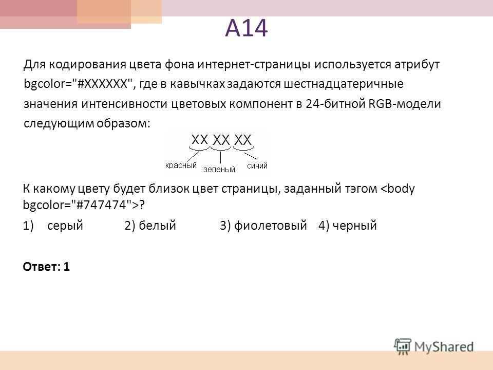 А 14 Для кодирования цвета фона интернет - страницы используется атрибут bgcolor=
