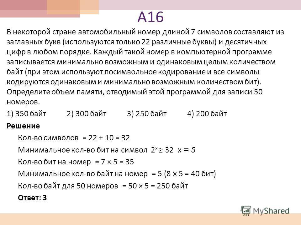 А 16 В некоторой стране автомобильный номер длиной 7 символов составляют из заглавных букв ( используются только 22 различные буквы ) и десятичных цифр в любом порядке. Каждый такой номер в компьютерной программе записывается минимально возможным и о