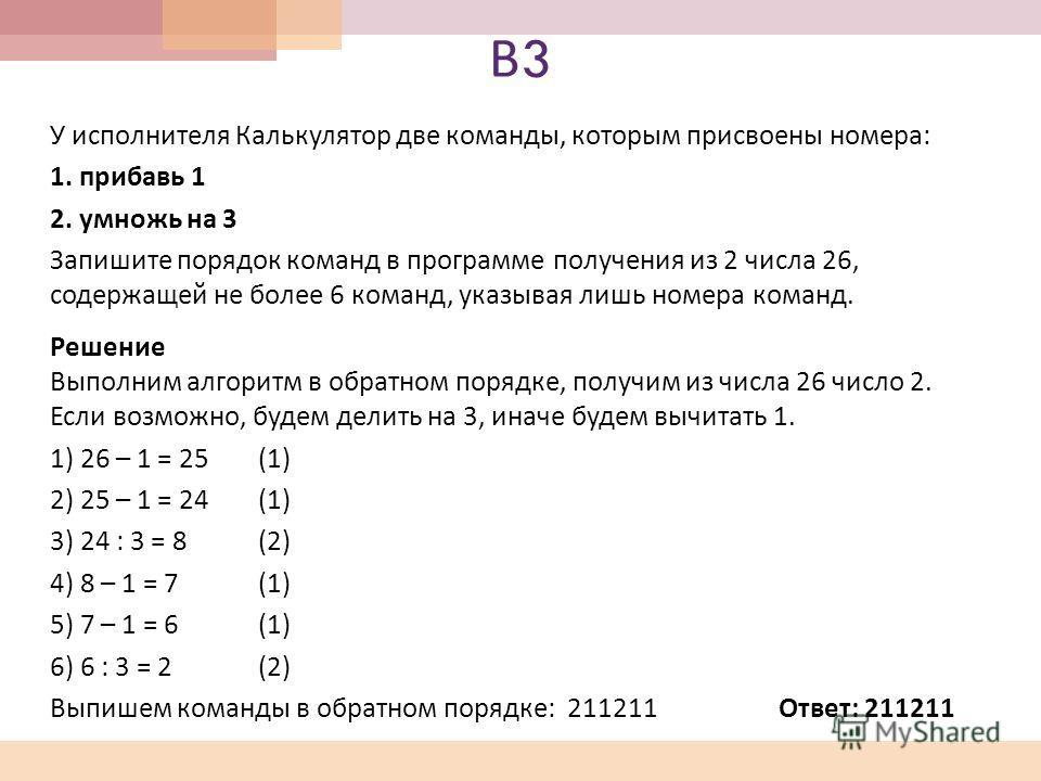 В3В3 У исполнителя Калькулятор две команды, которым присвоены номера : 1. прибавь 1 2. умножь на 3 Запишите порядок команд в программе получения из 2 числа 26, содержащей не более 6 команд, указывая лишь номера команд. Решение Выполним алгоритм в обр