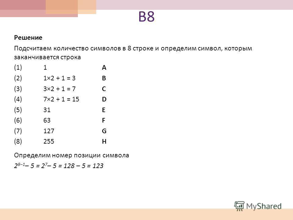 В8В8 Решение Подсчитаем количество символов в 8 строке и определим символ, которым заканчивается строка (1) 1A (2) 1×2 + 1 = 3B (3) 3×2 + 1 = 7C (4) 7×2 + 1 = 15D (5)31E (6)63F (7)127G (8)255H Определим номер позиции символа 2 8–1 – 5 = 2 7 – 5 = 128