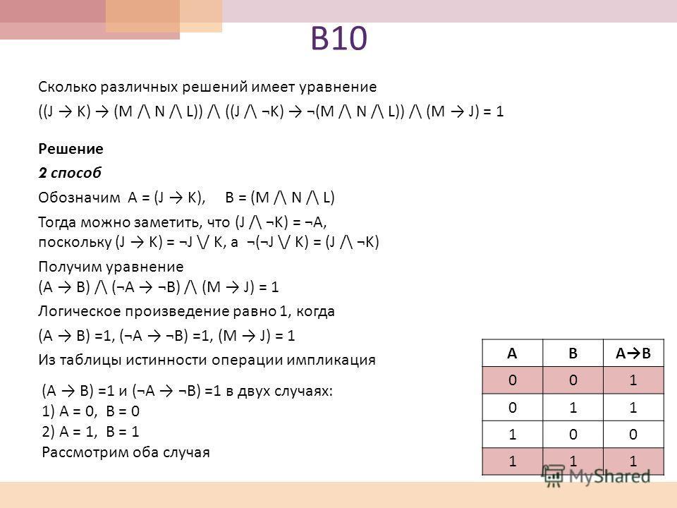 В 10 Сколько различных решений имеет уравнение ((J K) (M /\ N /\ L)) /\ ((J /\ ¬K) ¬(M /\ N /\ L)) /\ (M J) = 1 Решение 2 способ Обозначим A = (J K), B = (M /\ N /\ L) Тогда можно заметить, что (J /\ ¬K) = ¬A, поскольку (J K) = ¬J \/ K, а ¬(¬J \/ K)
