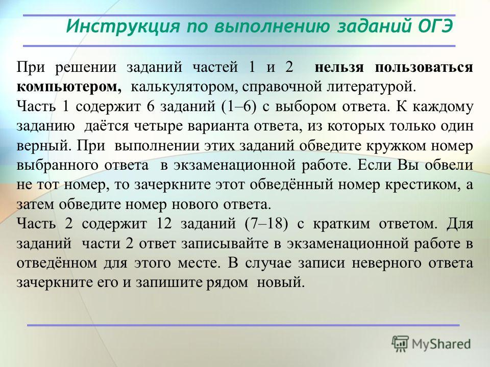 Инструкция по выполнению заданий ОГЭ При решении заданий частей 1 и 2 нельзя пользоваться компьютером, калькулятором, справочной литературой. Часть 1 содержит 6 заданий (1–6) с выбором ответа. К каждому заданию даётся четыре варианта ответа, из котор