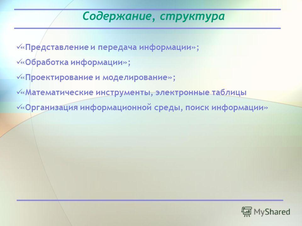 Содержание, структура «Представление и передача информации»; «Обработка информации»; «Проектирование и моделирование»; «Математические инструменты, электронные таблицы «Организация информационной среды, поиск информации»