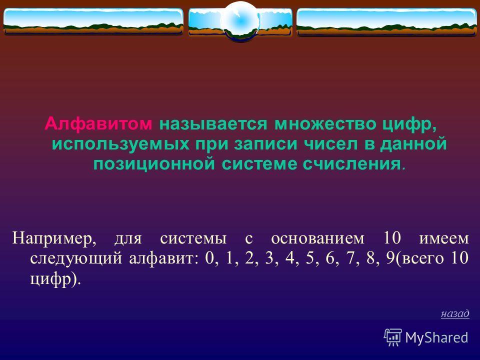 Алфавитом называется множество цифр, используемых при записи чисел в данной позиционной системе счисления. Например, для системы с основанием 10 имеем следующий алфавит: 0, 1, 2, 3, 4, 5, 6, 7, 8, 9(всего 10 цифр). назад