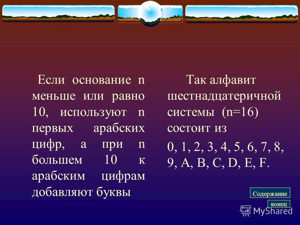 Если основание n меньше или равно 10, используют n первых арабских цифр, а при n большем 10 к арабским цифрам добавляют буквы Так алфавит шестнадцатеричной системы (n=16) состоит из 0, 1, 2, 3, 4, 5, 6, 7, 8, 9, А, B, C, D, E, F. Содержание конец