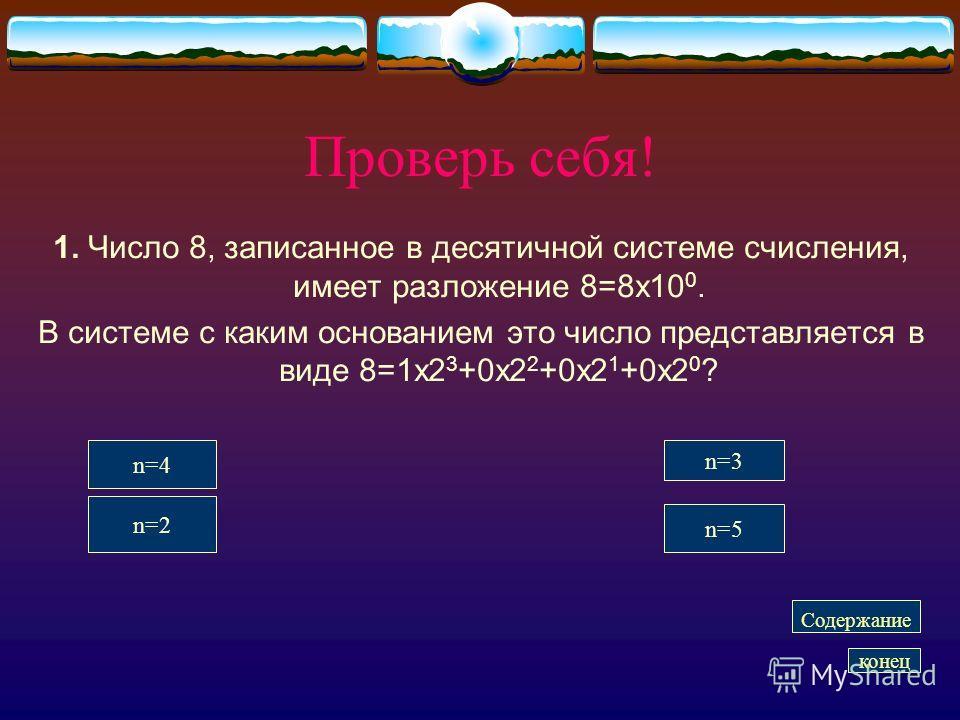 Проверь себя! 1. Число 8, записанное в десятичной системе счисления, имеет разложение 8=8 х 10 0. В системе с каким основанием это число представляется в виде 8=1 х 2 3 +0 х 2 2 +0 х 2 1 +0 х 2 0 ? n=4 n=3 n=5 n=2 Содержание конец