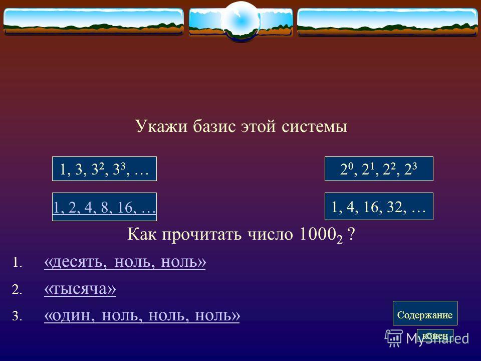 Укажи базис этой системы Как прочитать число 1000 2 ? 1. «десять, ноль, ноль» «десять, ноль, ноль» 2. «тысяча» «тысяча» 3. «один, ноль, ноль, ноль» «один, ноль, ноль, ноль» 1, 3, 3 2, 3 3, …2 0, 2 1, 2 2, 2 3 1, 2, 4, 8, 16, … 1, 4, 16, 32, … Содержа