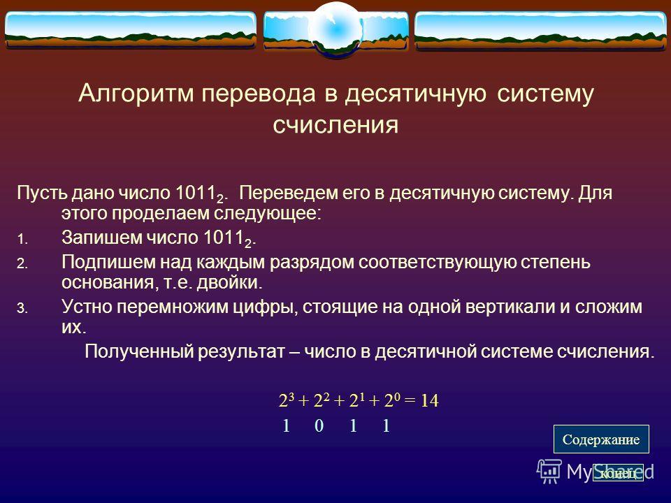 Алгоритм перевода в десятичную систему счисления Пусть дано число 1011 2. Переведем его в десятичную систему. Для этого проделаем следующее: 1. Запишем число 1011 2. 2. Подпишем над каждым разрядом соответствующую степень основания, т.е. двойки. 3. У
