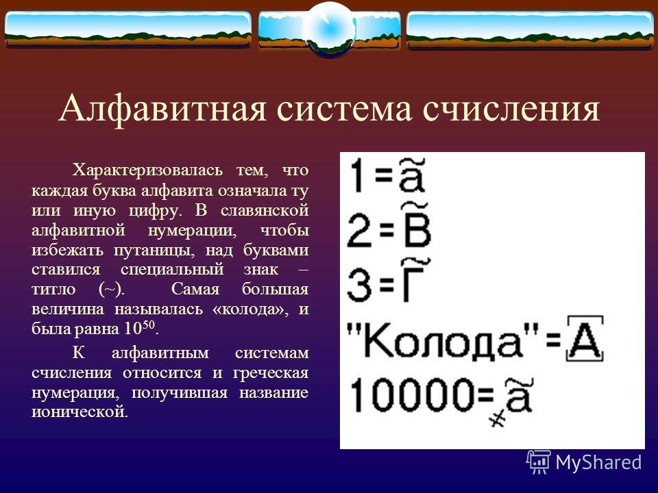 Алфавитная система счисления Характеризовалась тем, что каждая буква алфавита означала ту или иную цифру. В славянской алфавитной нумерации, чтобы избежать путаницы, над буквами ставился специальный знак – титло (~). Самая большая величина называлась