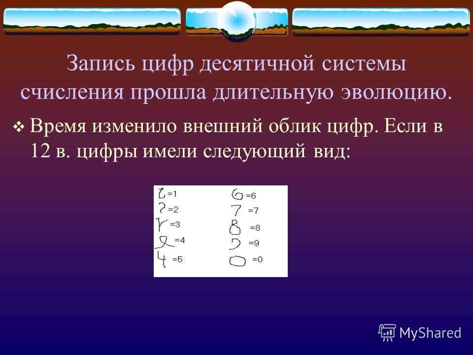 Запись цифр десятичной системы счисления прошла длительную эволюцию. Время изменило внешний облик цифр. Если в 12 в. цифры имели следующий вид: