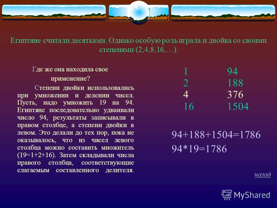 Египтяне считали десятками. Однако особую роль играла и двойка со своими степенями (2,4,8,16,…). Где же она находила свое применение? Степени двойки использовались при умножении и делении чисел. Пусть, надо умножить 19 на 94. Египтяне последовательно