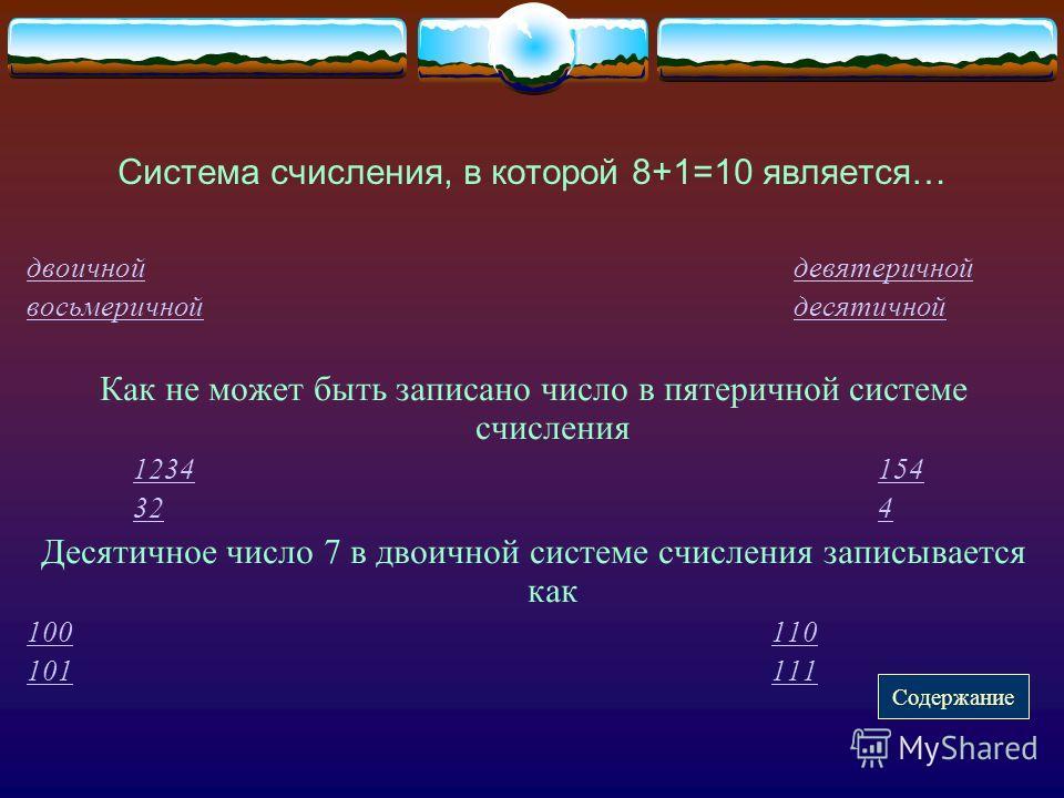 Система счисления, в которой 8+1=10 является… двоичнойдвоичной девятеричнойдевятеричной восьмеричнойвосьмеричной десятичнойдесятичной Как не может быть записано число в пятеричной системе счисления 1234154 324 Десятичное число 7 в двоичной системе сч