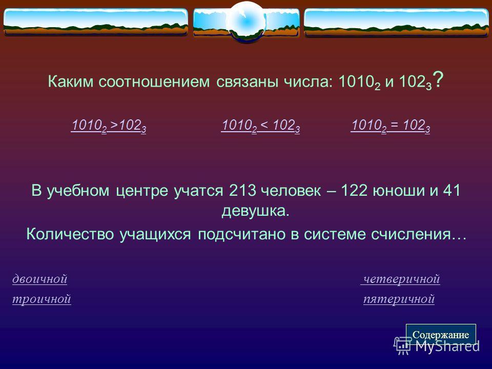Каким соотношением связаны числа: 1010 2 и 102 3 ? 1010 2 >102 3 1010 2 < 102 3 1010 2 = 102 31010 2 >102 31010 2 < 102 3 1010 2 = 102 3 В учебном центре учатся 213 человек – 122 юноши и 41 девушка. Количество учащихся подсчитано в системе счисления…