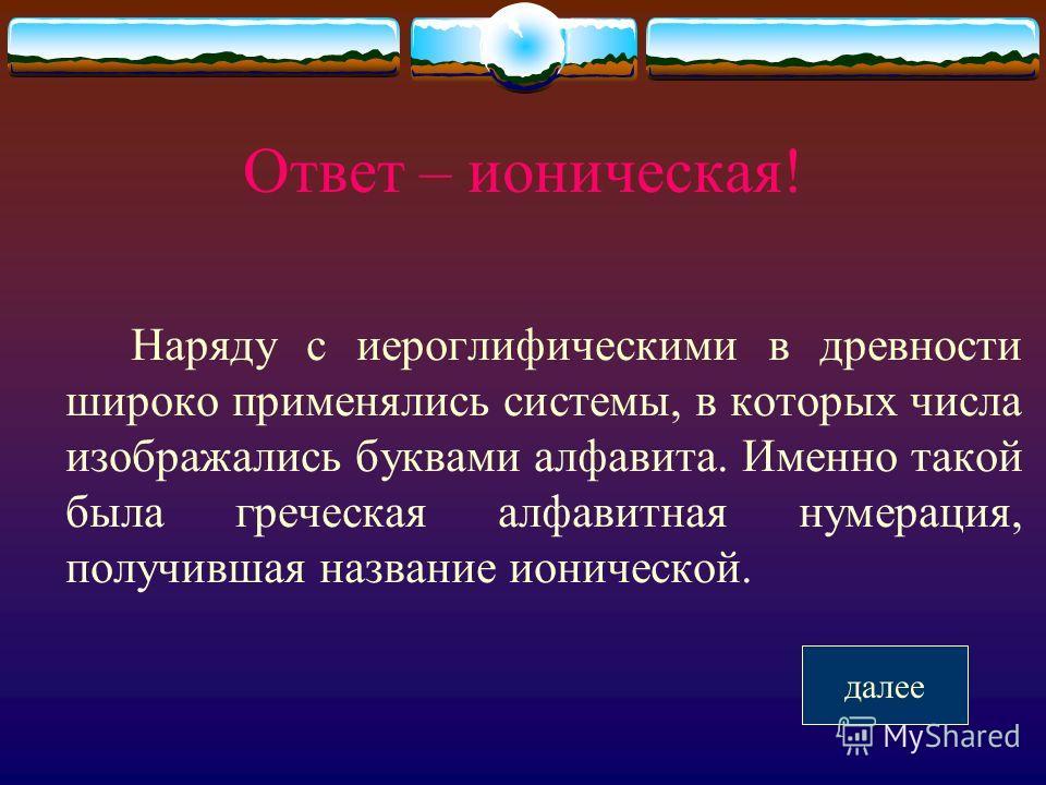 Ответ – ионическая! Наряду с иероглифическими в древности широко применялись системы, в которых числа изображались буквами алфавита. Именно такой была греческая алфавитная нумерация, получившая название ионической. далее