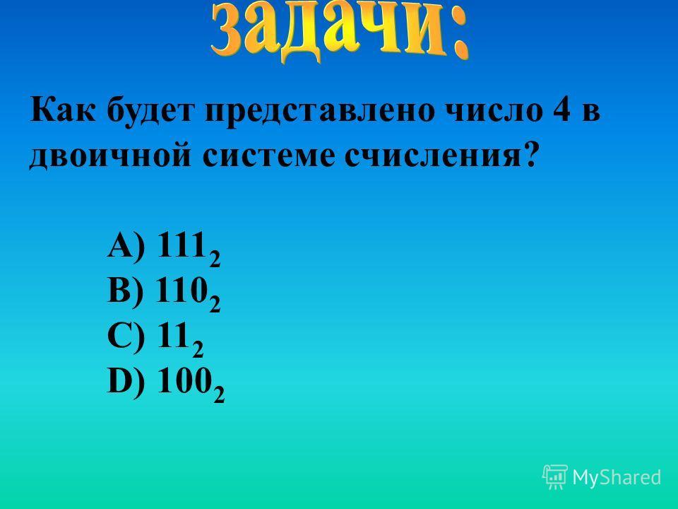 Как будет представлено число 4 в двоичной системе счисления? А) 111 2 В) 110 2 С) 11 2 D) 100 2