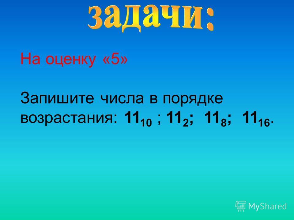 На оценку «5» Запишите числа в порядке возрастания: 11 10 ; 11 2 ; 11 8 ; 11 16.
