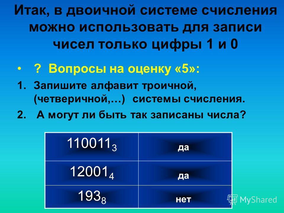 Итак, в двоичной системе счисления можно использовать для записи чисел только цифры 1 и 0 ? Вопросы на оценку «5»: 1. Запишите алфавит троичной, (четверичной,…) системы счисления. 2. А могут ли быть так записаны числа? 110011 3 12001 4 193 8 да нет