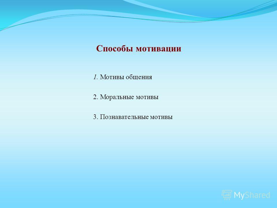 Способы мотивации 1. Мотивы общения 2. Моральные мотивы 3. Познавательные мотивы