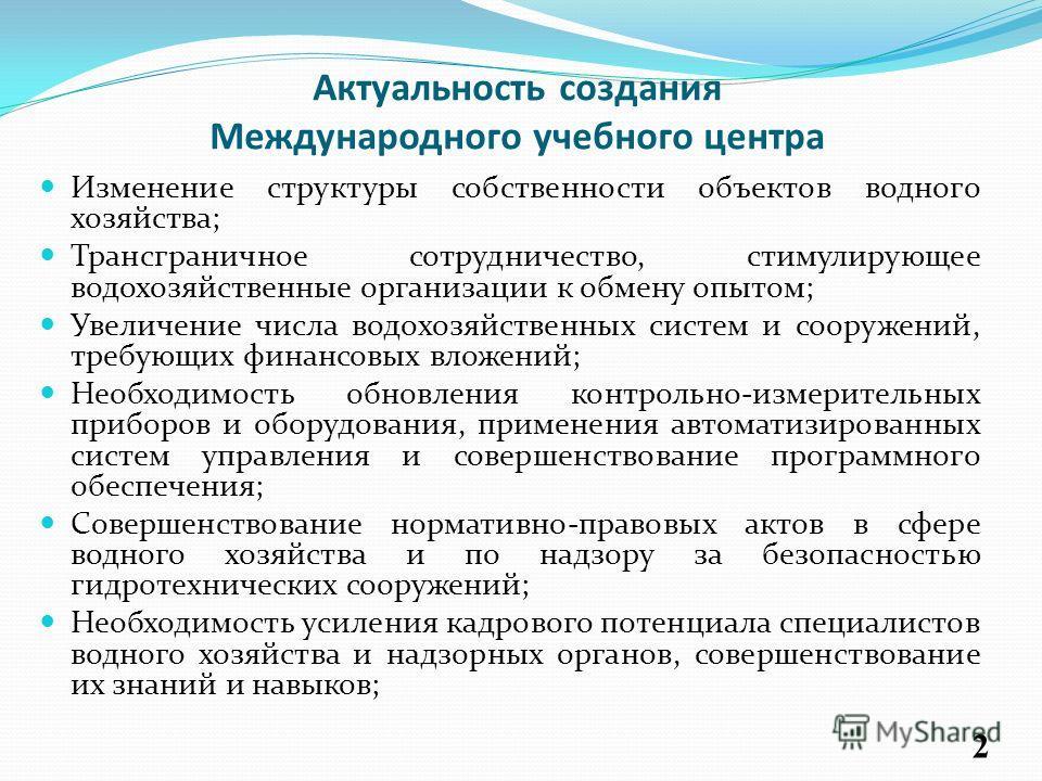 Актуальность создания Международного учебного центра Изменение структуры собственности объектов водного хозяйства; Трансграничное сотрудничество, стимулирующее водохозяйственные организации к обмену опытом; Увеличение числа водохозяйственных систем и