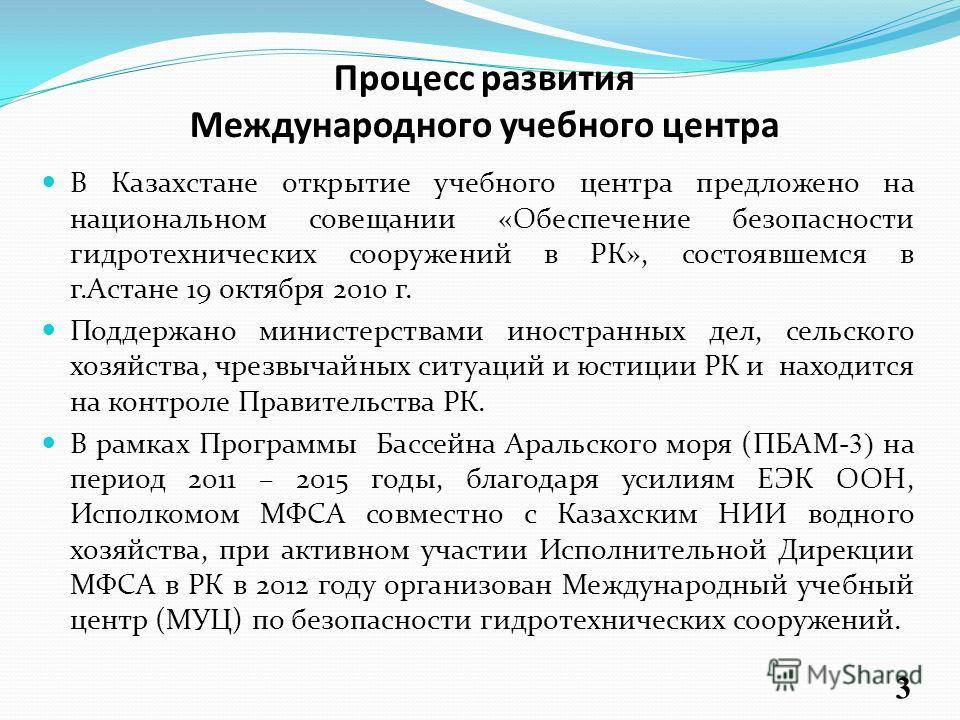 Процесс развития Международного учебного центра В Казахстане открытие учебного центра предложено на национальном совещании «Обеспечение безопасности гидротехнических сооружений в РК», состоявшемся в г.Астане 19 октября 2010 г. Поддержано министерства