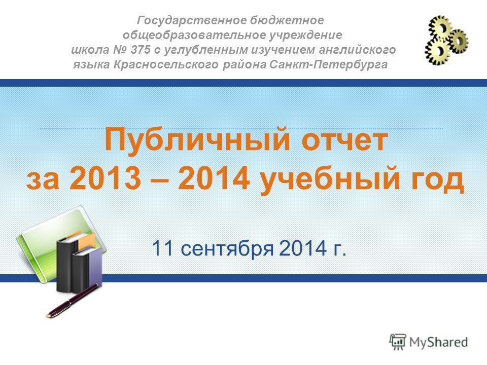 Публичный отчет за 2013 – 2014 учебный год 11 сентября 2014 г. Государственное бюджетное общеобразовательное учреждение школа 375 с углубленным изучением английского языка Красносельского района Санкт-Петербурга