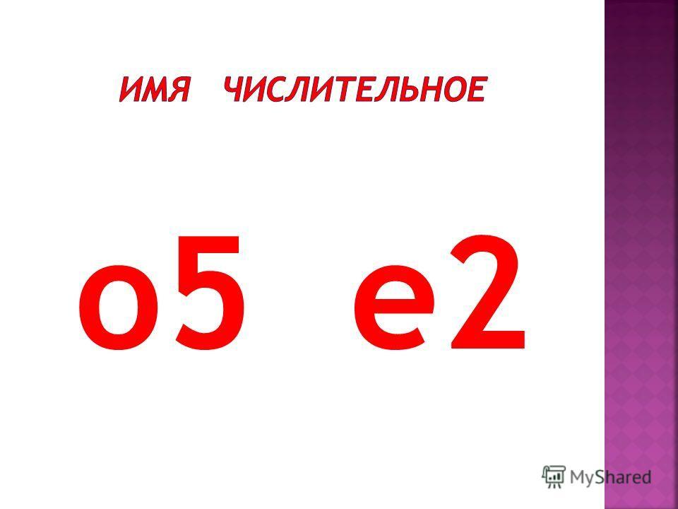 о 5 е 2