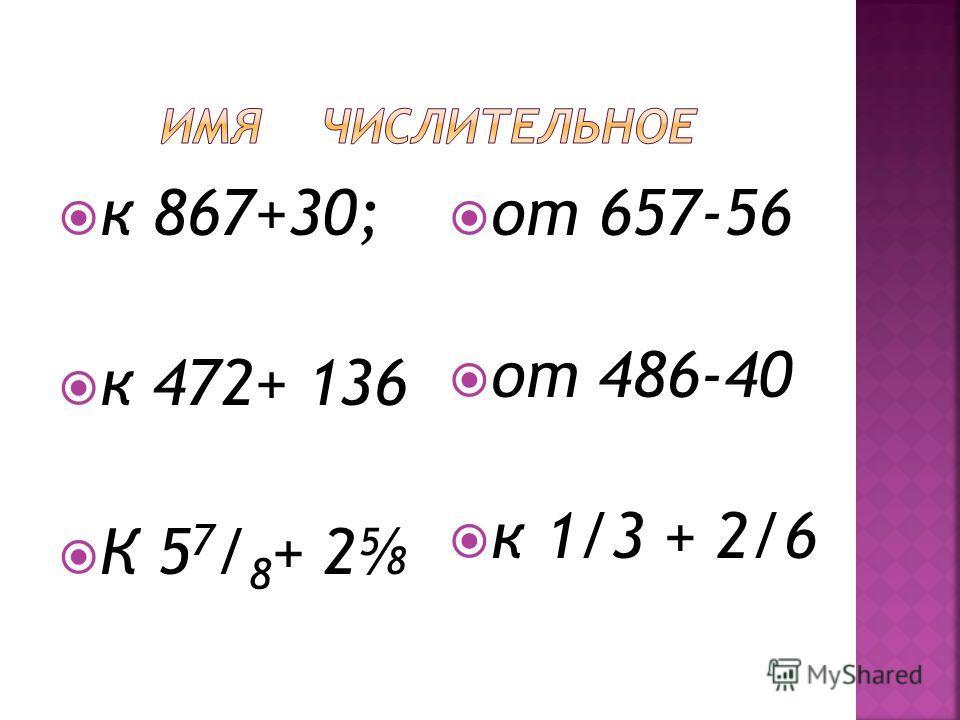 к 867+30; к 472+ 136 К 5 7 / 8 + 2 от 657-56 от 486-40 к 1/3 + 2/6