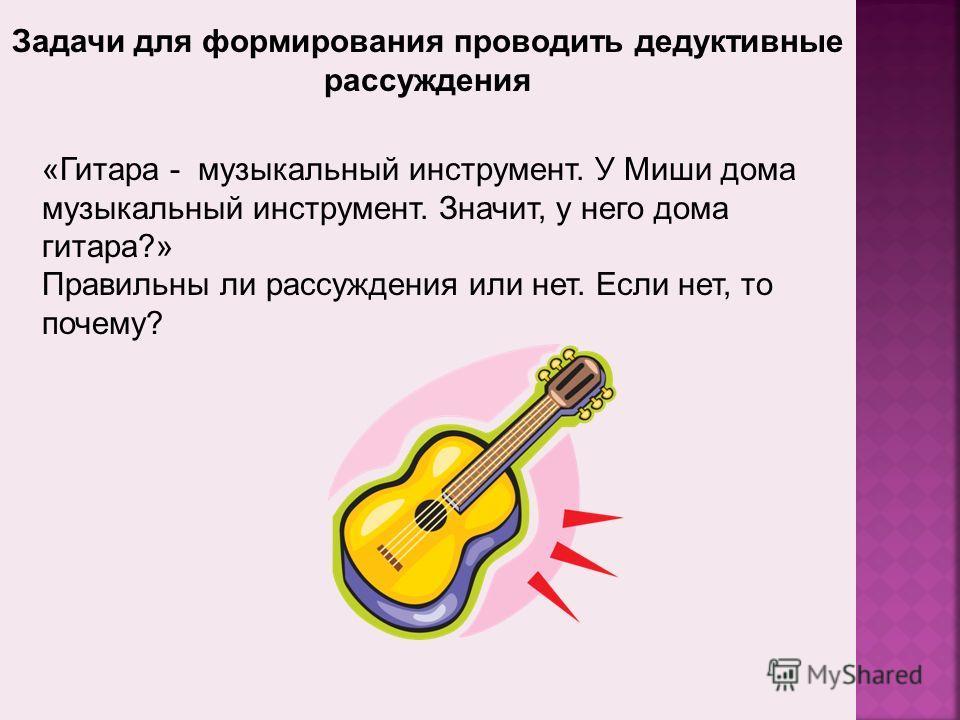 Задачи для формирования проводить дедуктивные рассуждения «Гитара - музыкальный инструмент. У Миши дома музыкальный инструмент. Значит, у него дома гитара?» Правильны ли рассуждения или нет. Если нет, то почему?